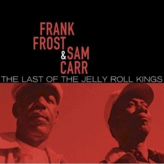 Frank Frost & Sam Carr - The Last Of The Jelly Roll King  https://www.taringa.net/posts/musica/19655323/Frank-Frost-Sam-Carr---The-Last-Of-The-Jelly-Roll-King.html